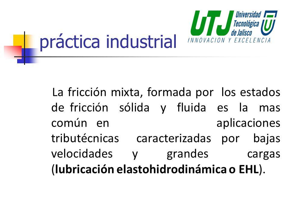 práctica industrial La fricción mixta, formada por los estados de fricción sólida y fluida es la mas común en aplicaciones tributécnicas caracterizada