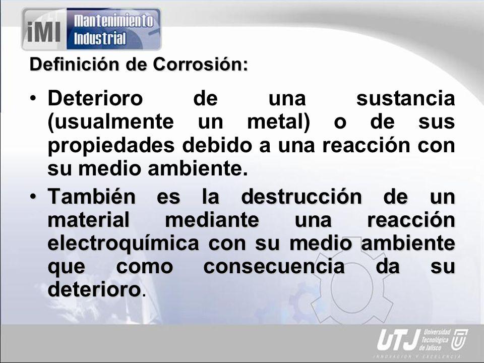 Definición de Corrosión: Deterioro de una sustancia (usualmente un metal) o de sus propiedades debido a una reacción con su medio ambiente. También es