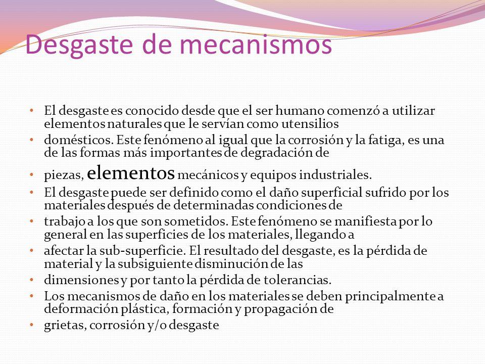 Desgaste de mecanismos El desgaste es conocido desde que el ser humano comenzó a utilizar elementos naturales que le servían como utensilios doméstico