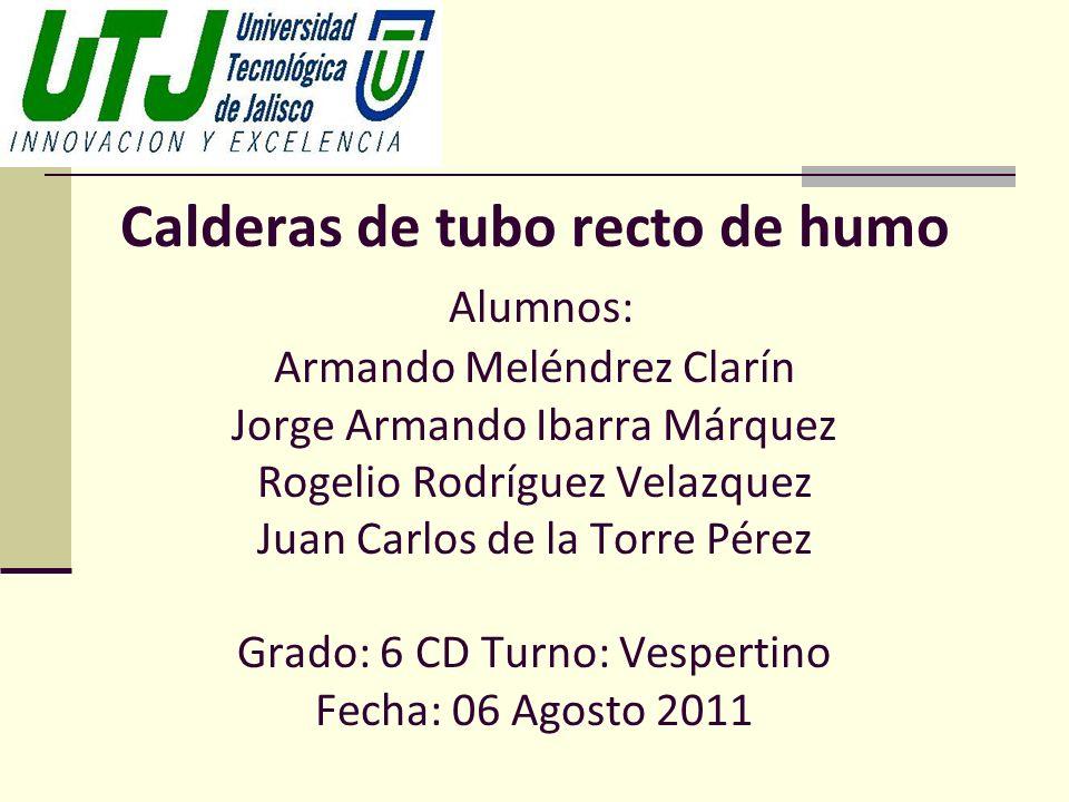Calderas de tubo recto de humo Alumnos: Armando Meléndrez Clarín Jorge Armando Ibarra Márquez Rogelio Rodríguez Velazquez Juan Carlos de la Torre Pére