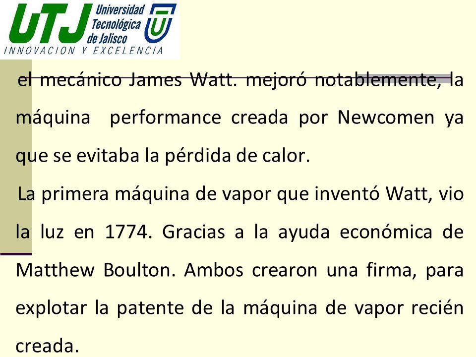 el mecánico James Watt. mejoró notablemente, la máquina performance creada por Newcomen ya que se evitaba la pérdida de calor. La primera máquina de v