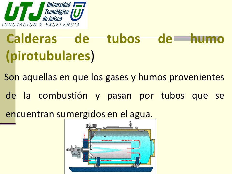 Calderas de tubos de humo (pirotubulares) Son aquellas en que los gases y humos provenientes de la combustión y pasan por tubos que se encuentran sume