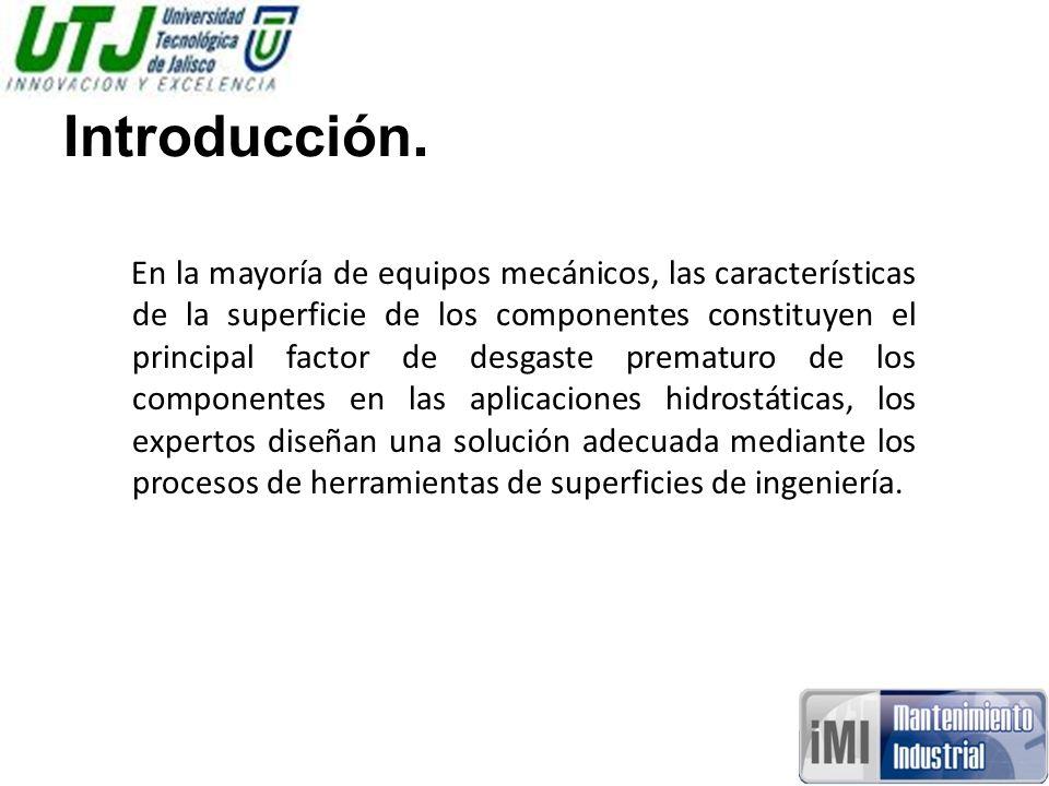 Introducción. En la mayoría de equipos mecánicos, las características de la superficie de los componentes constituyen el principal factor de desgaste