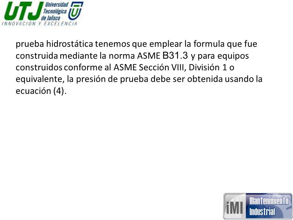 prueba hidrostática tenemos que emplear la formula que fue construida mediante la norma ASME B31.3 y para equipos construidos conforme al ASME Sección