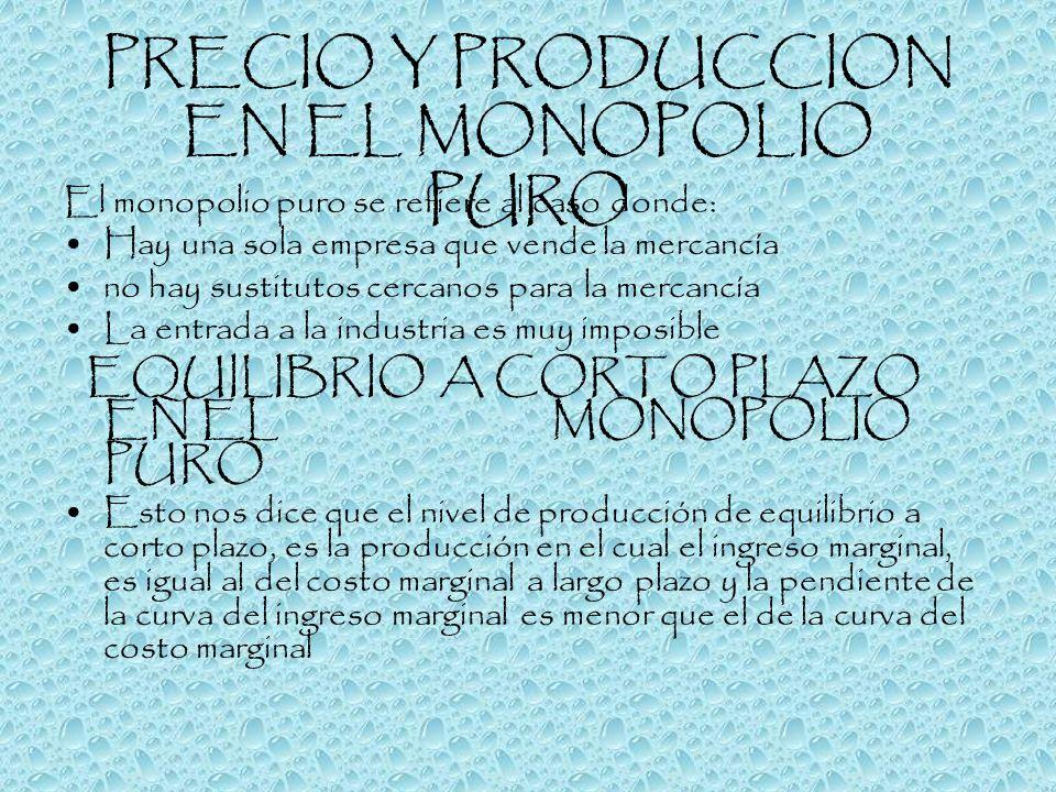 PRECIO Y PRODUCCION EN EL MONOPOLIO PURO El monopolio puro se refiere al caso donde: Hay una sola empresa que vende la mercancía no hay sustitutos cer