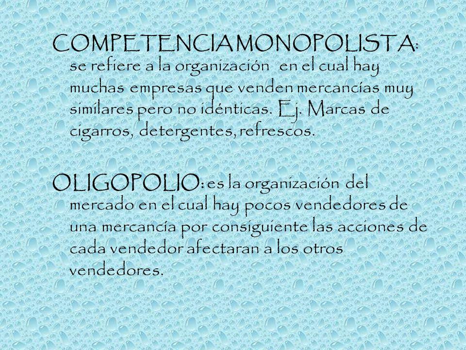COMPETENCIA MONOPOLISTA: se refiere a la organización en el cual hay muchas empresas que venden mercancías muy similares pero no idénticas. Ej. Marcas