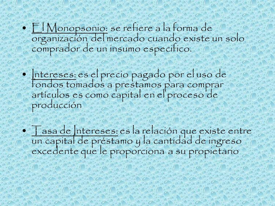 El Monopsonio: se refiere a la forma de organización del mercado cuando existe un solo comprador de un insumo especifico. Intereses: es el precio paga