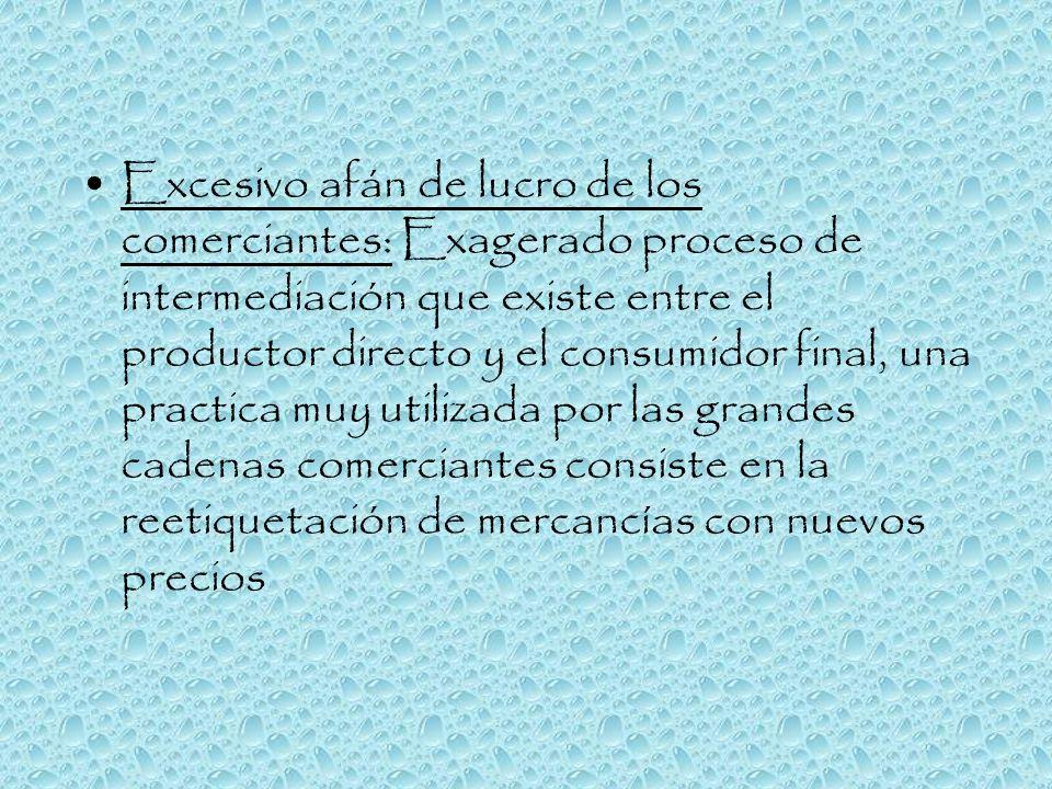Excesivo afán de lucro de los comerciantes: Exagerado proceso de intermediación que existe entre el productor directo y el consumidor final, una pract
