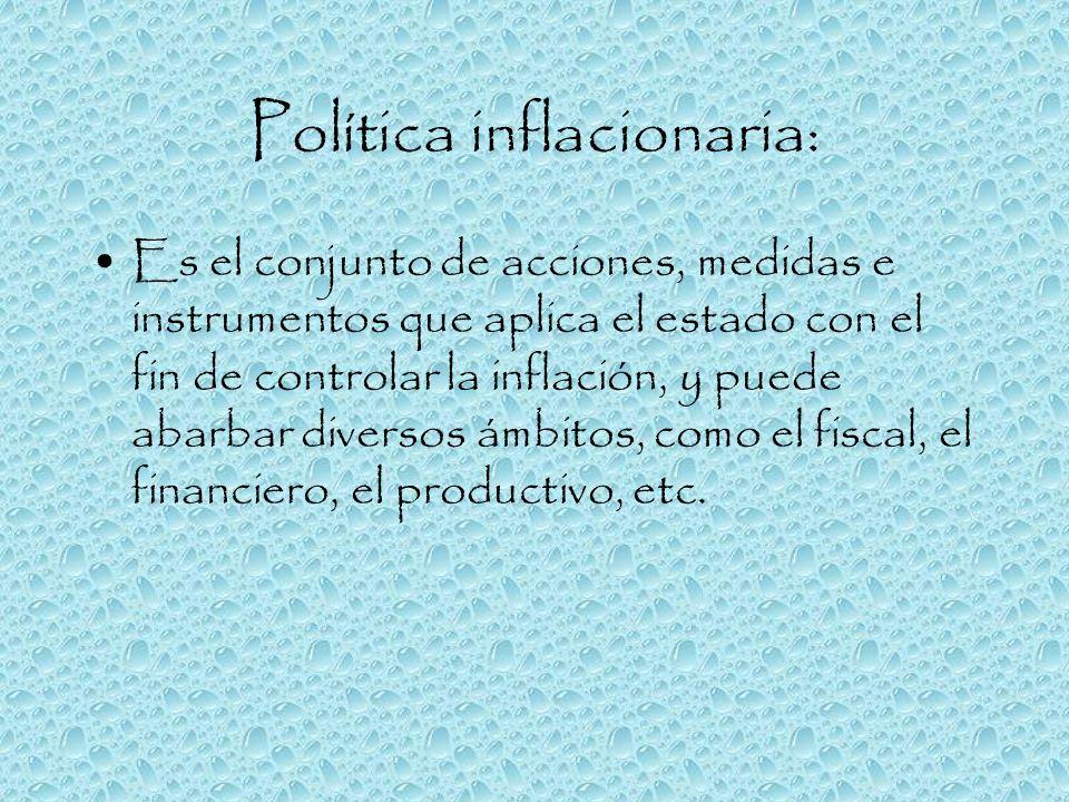 Política inflacionaria: Es el conjunto de acciones, medidas e instrumentos que aplica el estado con el fin de controlar la inflación, y puede abarbar