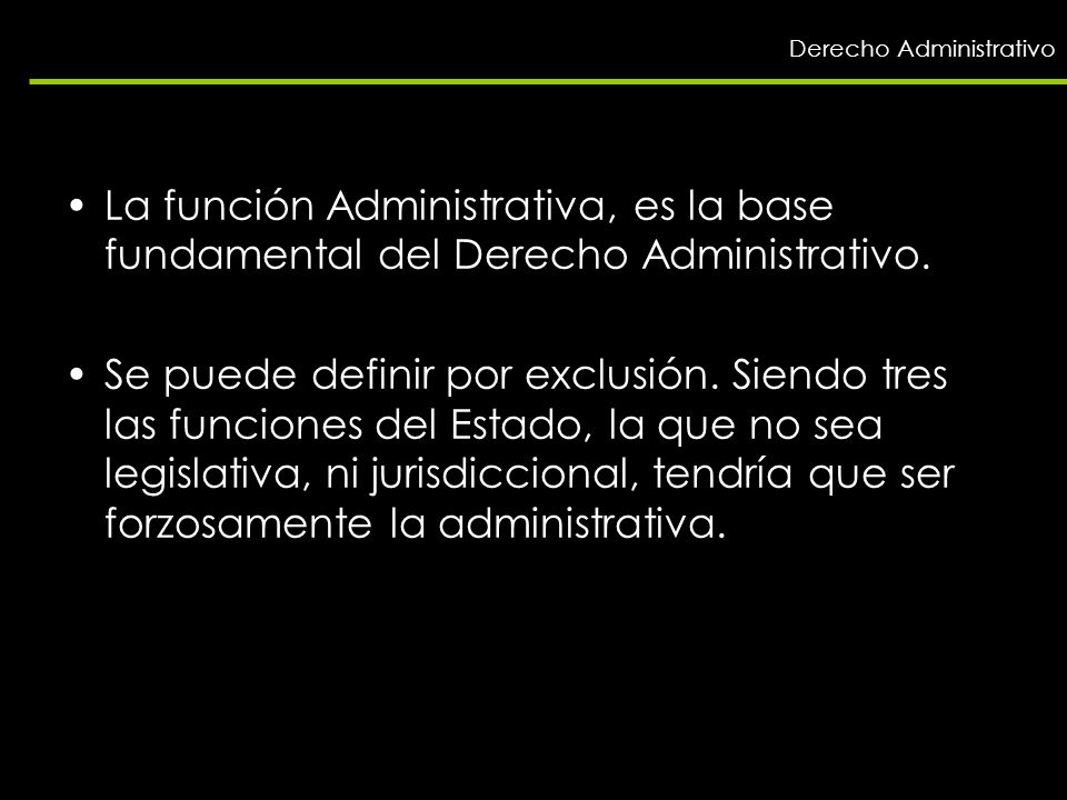 La función Administrativa, es la base fundamental del Derecho Administrativo. Se puede definir por exclusión. Siendo tres las funciones del Estado, la
