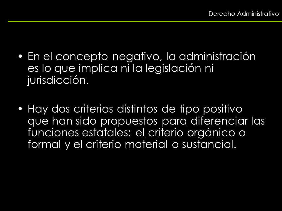 En el concepto negativo, la administración es lo que implica ni la legislación ni jurisdicción. Hay dos criterios distintos de tipo positivo que han s