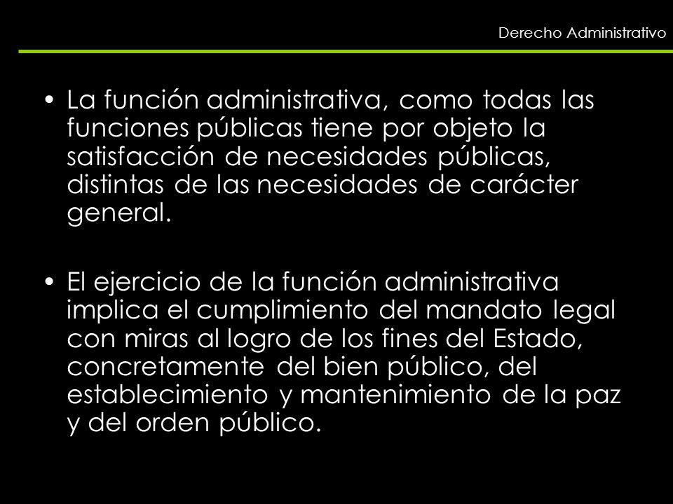 Derecho Administrativo La función administrativa, como todas las funciones públicas tiene por objeto la satisfacción de necesidades públicas, distinta