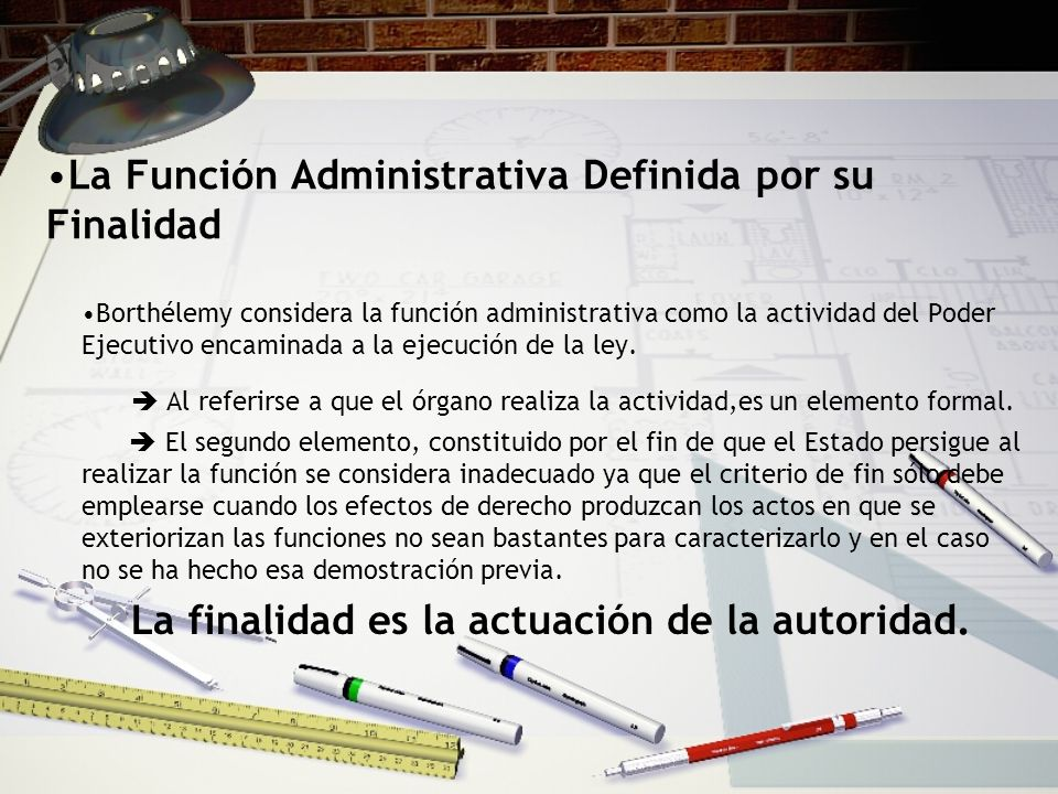 La Función Administrativa Definida por su Finalidad Borthélemy considera la función administrativa como la actividad del Poder Ejecutivo encaminada a la ejecución de la ley.