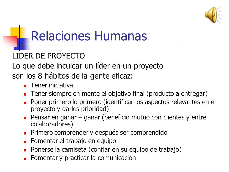 Relaciones Humanas El éxito de un proyecto no depende únicamente de habilidades técnicas. El líder del proyecto debe fomentar un ambiente en el que lo