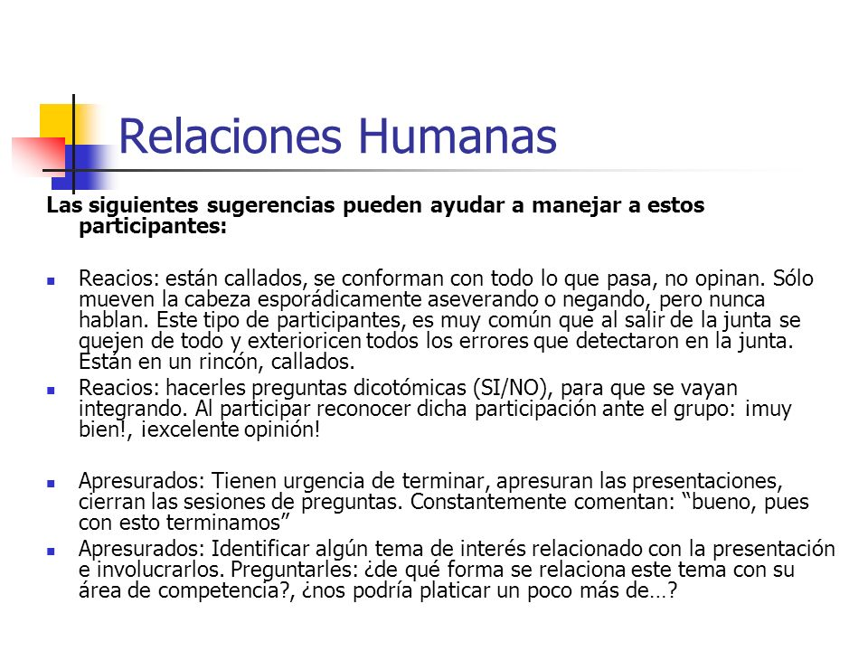 Relaciones Humanas Las siguientes sugerencias pueden ayudar a manejar a estos participantes: Reacios: están callados, se conforman con todo lo que pas
