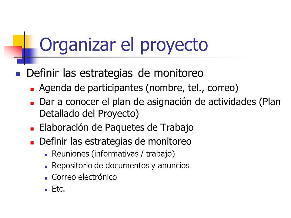 Organizar el proyecto Definir las estrategias de monitoreo Agenda de participantes (nombre, tel., correo) Dar a conocer el plan de asignación de actividades (Plan Detallado del Proyecto) Elaboración de Paquetes de Trabajo Definir las estrategias de monitoreo Reuniones (informativas / trabajo) Repositorio de documentos y anuncios Correo electrónico Etc.