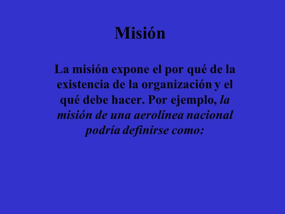 Misión La misión expone el por qué de la existencia de la organización y el qué debe hacer. Por ejemplo, la misión de una aerolínea nacional podría de