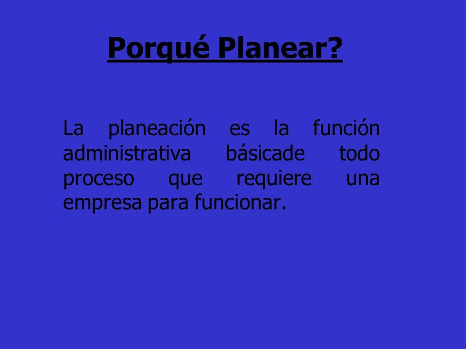 Porqué Planear? La planeación es la función administrativa básicade todo proceso que requiere una empresa para funcionar.