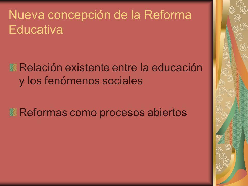 Nueva concepción de la Reforma Educativa Relación existente entre la educación y los fenómenos sociales Reformas como procesos abiertos