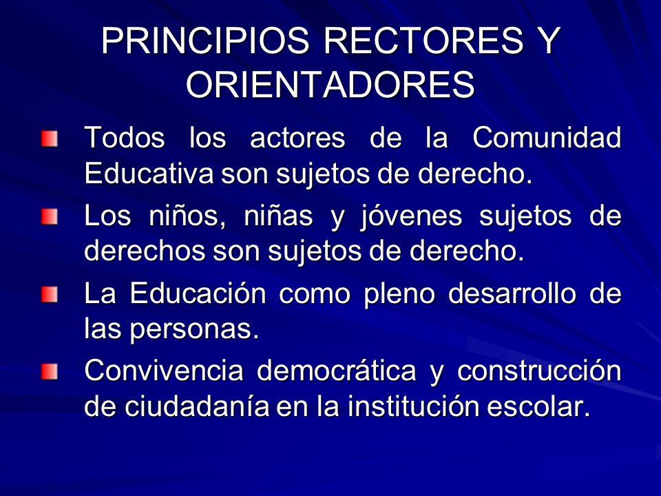 PRINCIPIOS RECTORES Y ORIENTADORES Todos los actores de la Comunidad Educativa son sujetos de derecho. Los niños, niñas y jóvenes sujetos de derechos