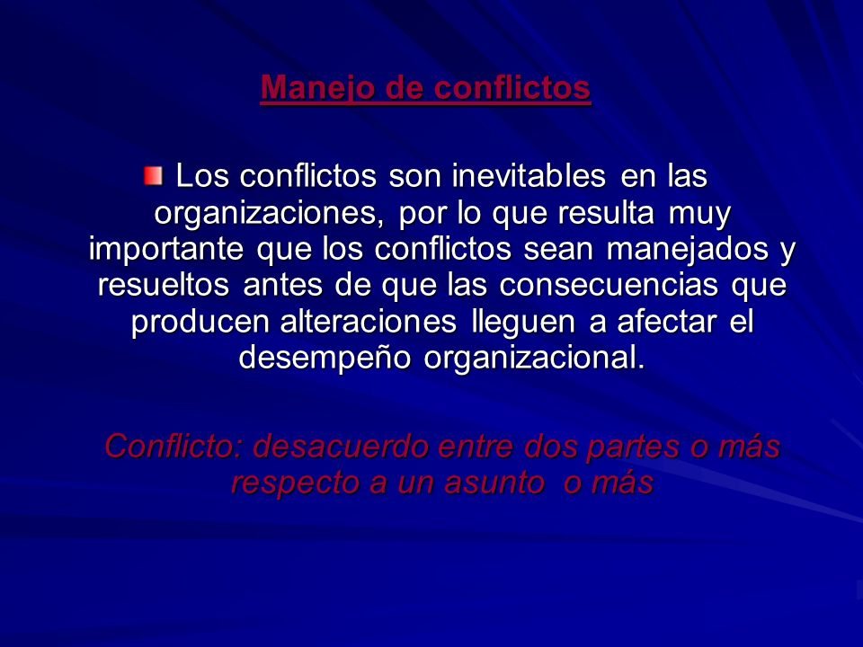 Manejo de conflictos Los conflictos son inevitables en las organizaciones, por lo que resulta muy importante que los conflictos sean manejados y resue