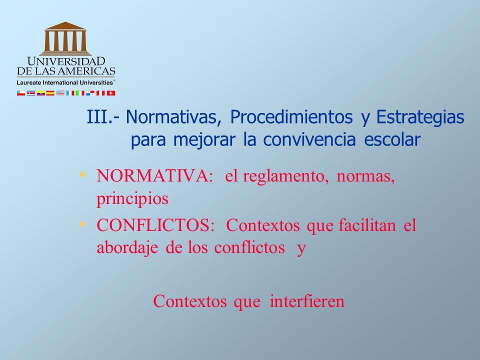 III.- Normativas, Procedimientos y Estrategias para mejorar la convivencia escolar NORMATIVA: el reglamento, normas, principios CONFLICTOS: Contextos