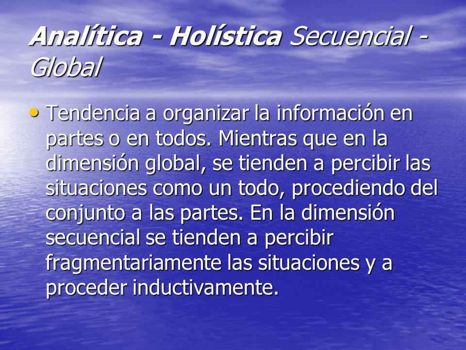Analítica - Holística Secuencial - Global Tendencia a organizar la información en partes o en todos. Mientras que en la dimensión global, se tienden a