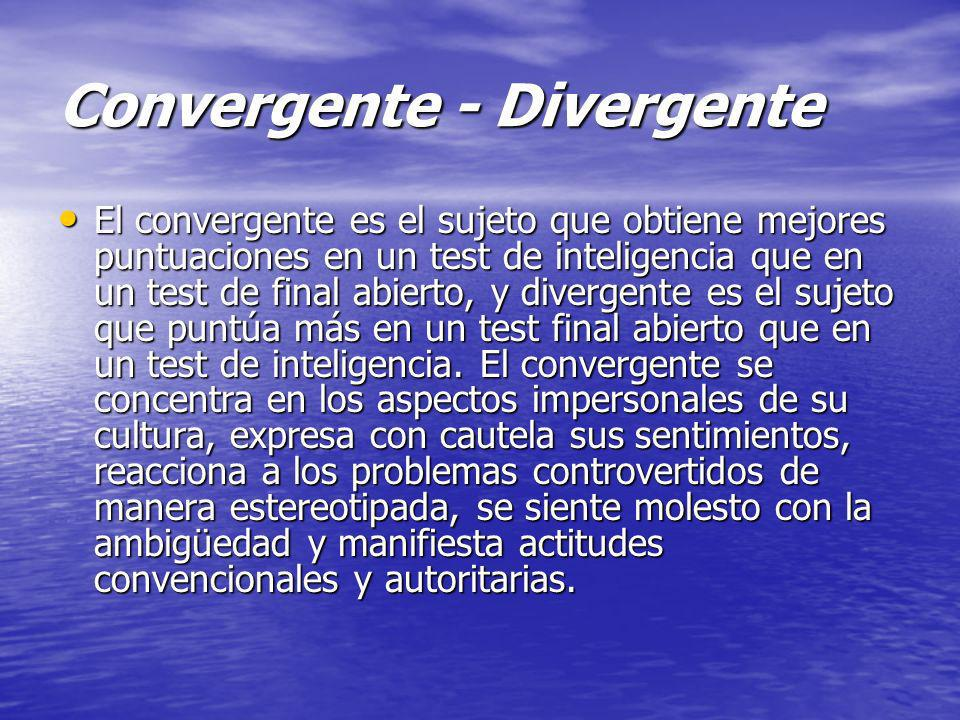Convergente - Divergente El convergente es el sujeto que obtiene mejores puntuaciones en un test de inteligencia que en un test de final abierto, y di