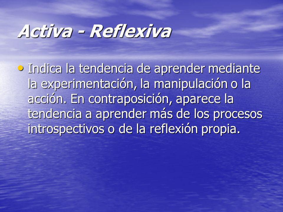 Activa - Reflexiva Indica la tendencia de aprender mediante la experimentación, la manipulación o la acción. En contraposición, aparece la tendencia a