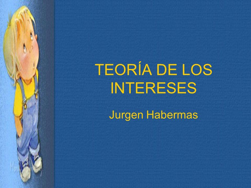 Habermas: Postula la existencia de 3 tipos de intereses humanos fundamentales en la forma de construir el conocimiento