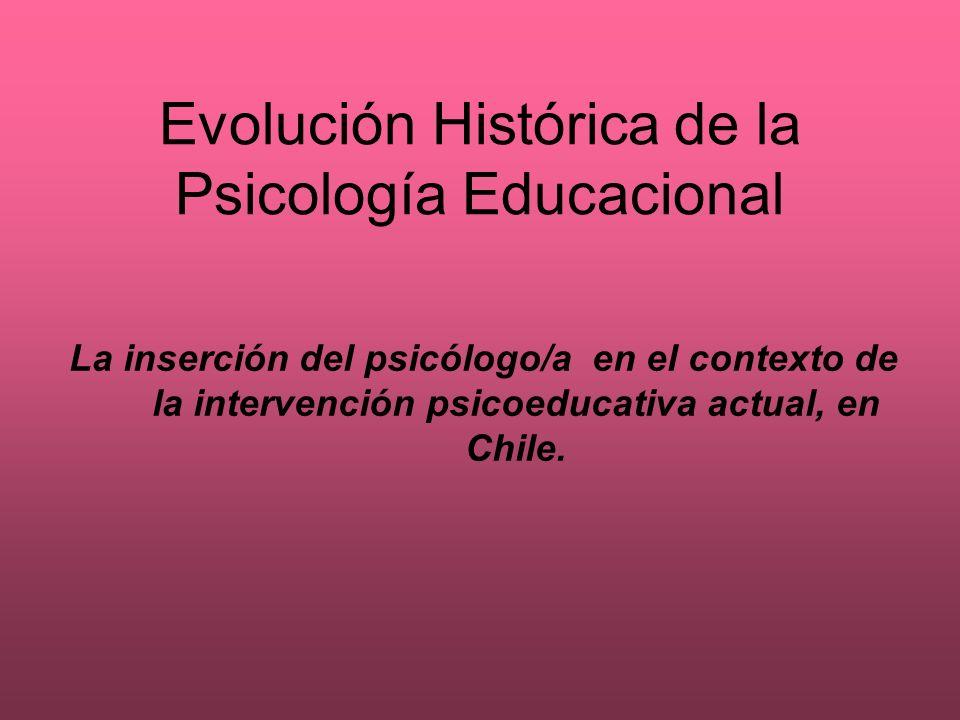 Evolución Histórica de la Psicología Educacional La inserción del psicólogo/a en el contexto de la intervención psicoeducativa actual, en Chile.
