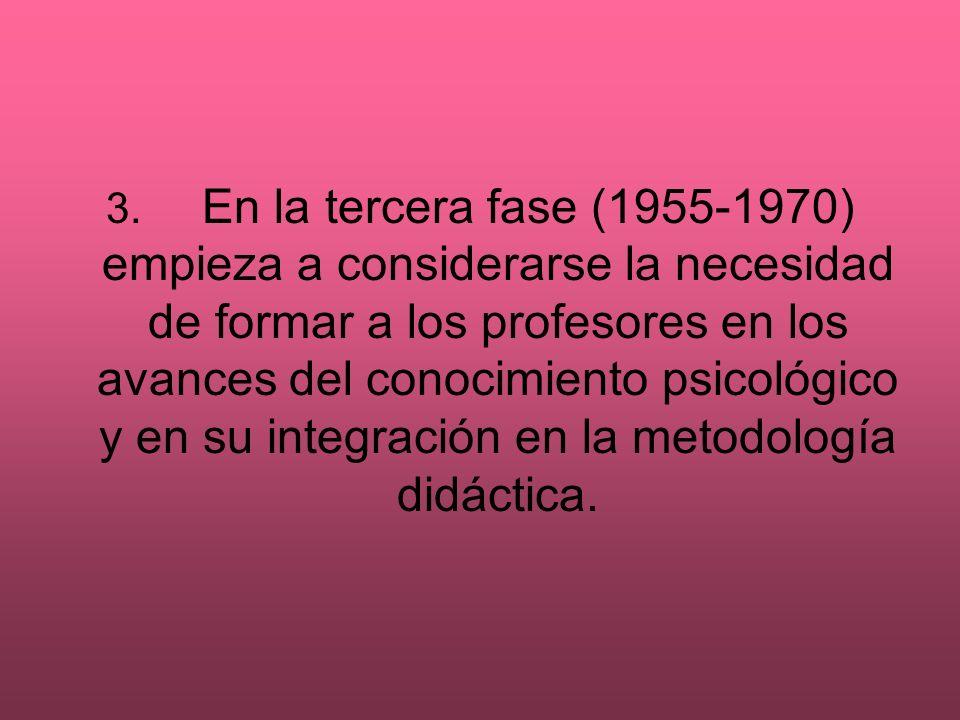 3. En la tercera fase (1955-1970) empieza a considerarse la necesidad de formar a los profesores en los avances del conocimiento psicológico y en su i