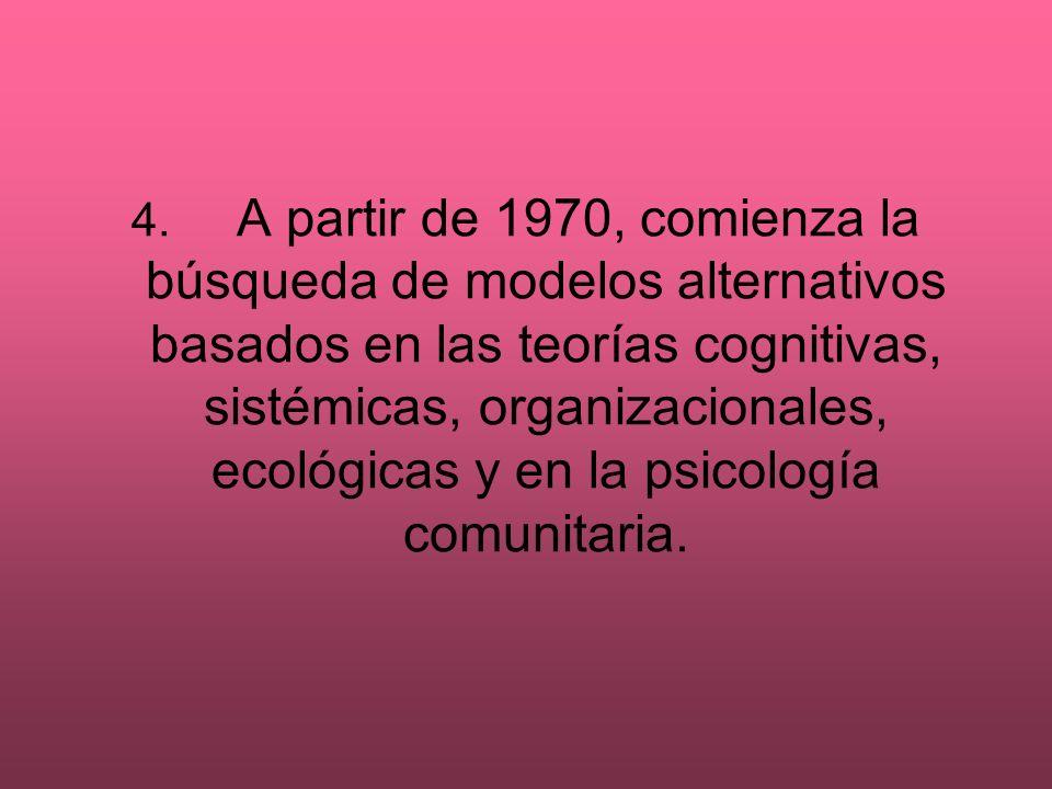 4. A partir de 1970, comienza la búsqueda de modelos alternativos basados en las teorías cognitivas, sistémicas, organizacionales, ecológicas y en la