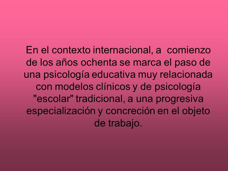 En el contexto internacional, a comienzo de los años ochenta se marca el paso de una psicología educativa muy relacionada con modelos clínicos y de ps