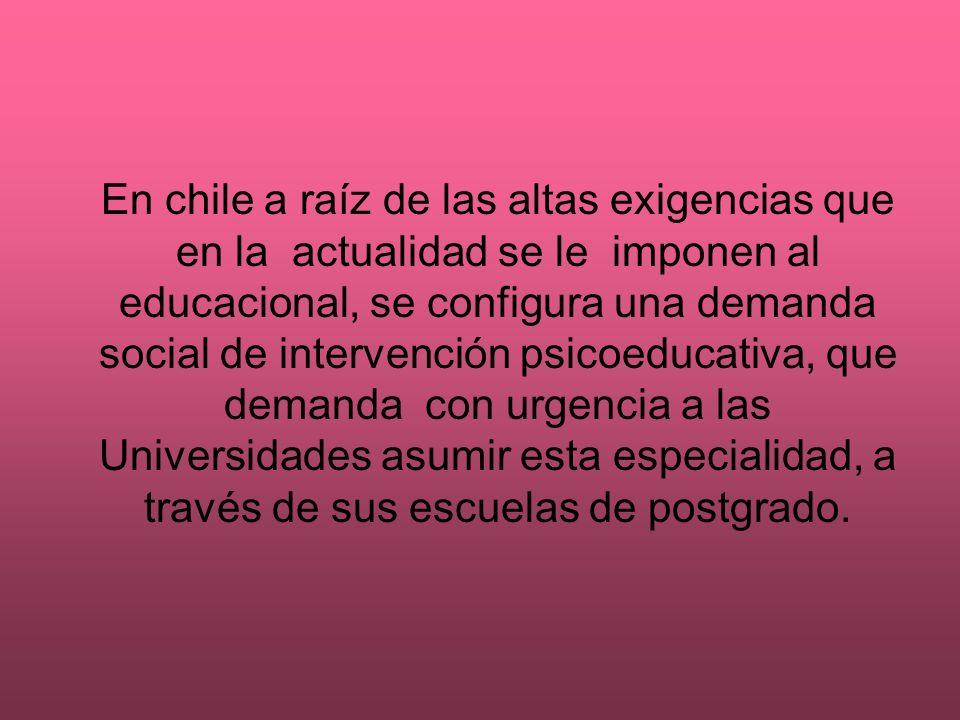 En chile a raíz de las altas exigencias que en la actualidad se le imponen al educacional, se configura una demanda social de intervención psicoeducat