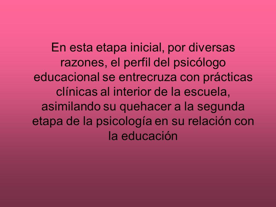 En esta etapa inicial, por diversas razones, el perfil del psicólogo educacional se entrecruza con prácticas clínicas al interior de la escuela, asimi