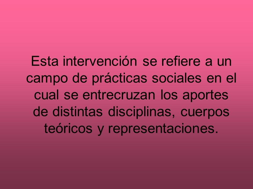 Esta intervención se refiere a un campo de prácticas sociales en el cual se entrecruzan los aportes de distintas disciplinas, cuerpos teóricos y repre