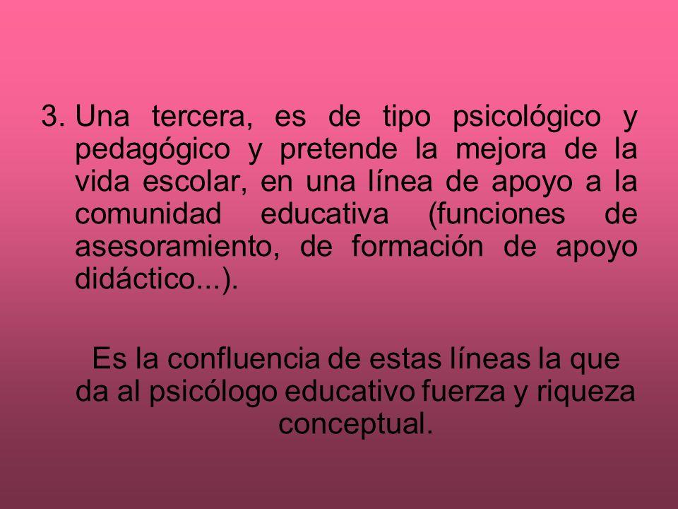 3.Una tercera, es de tipo psicológico y pedagógico y pretende la mejora de la vida escolar, en una línea de apoyo a la comunidad educativa (funciones