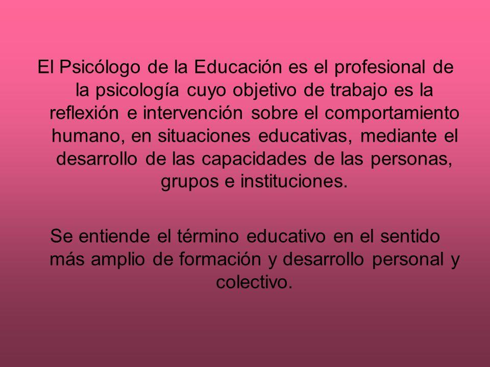 El Psicólogo de la Educación es el profesional de la psicología cuyo objetivo de trabajo es la reflexión e intervención sobre el comportamiento humano
