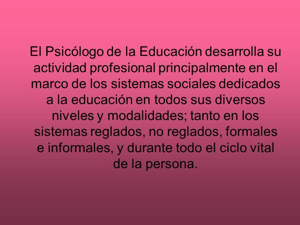 El Psicólogo de la Educación desarrolla su actividad profesional principalmente en el marco de los sistemas sociales dedicados a la educación en todos