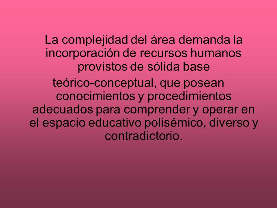 La complejidad del área demanda la incorporación de recursos humanos provistos de sólida base teórico-conceptual, que posean conocimientos y procedimi