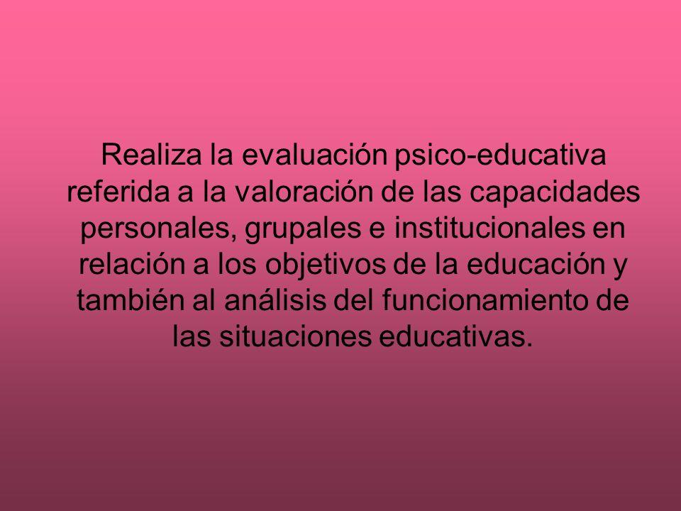 Realiza la evaluación psico-educativa referida a la valoración de las capacidades personales, grupales e institucionales en relación a los objetivos d