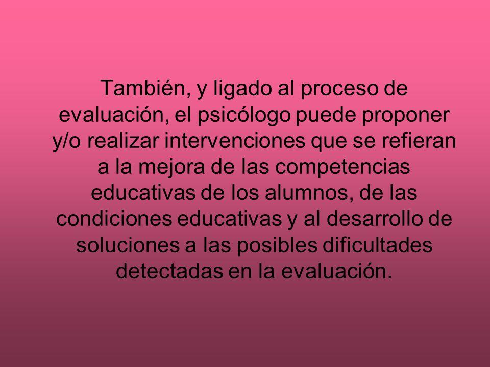 También, y ligado al proceso de evaluación, el psicólogo puede proponer y/o realizar intervenciones que se refieran a la mejora de las competencias ed