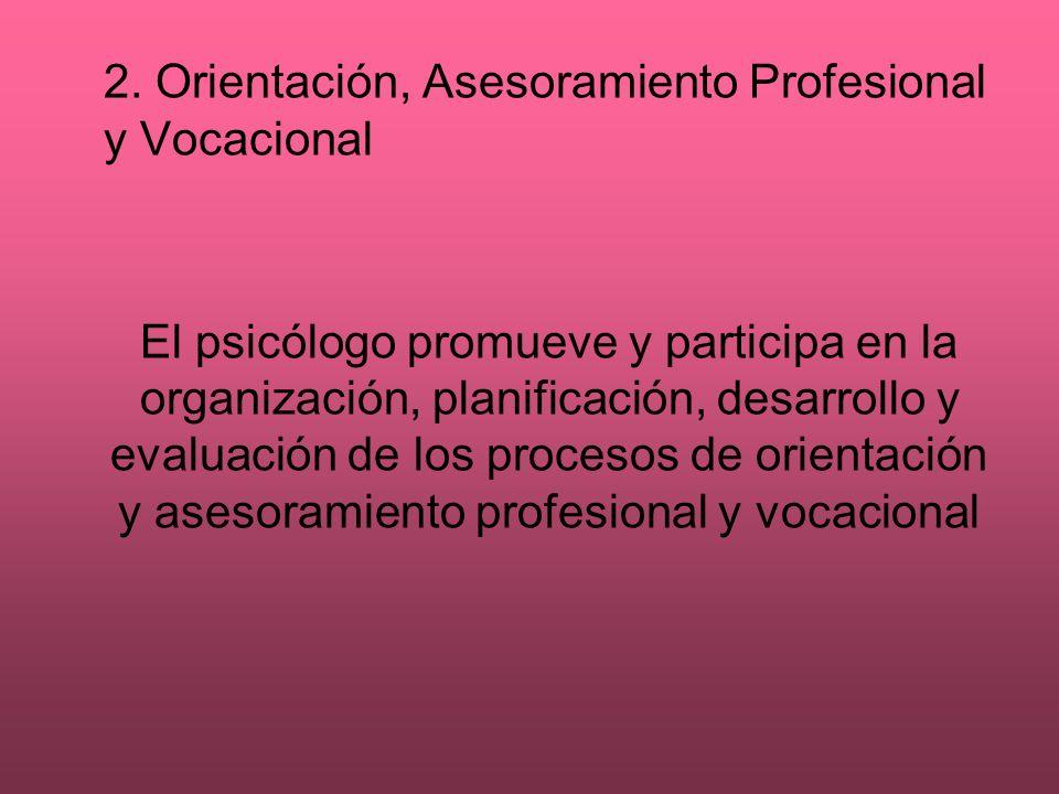 2. Orientación, Asesoramiento Profesional y Vocacional El psicólogo promueve y participa en la organización, planificación, desarrollo y evaluación de