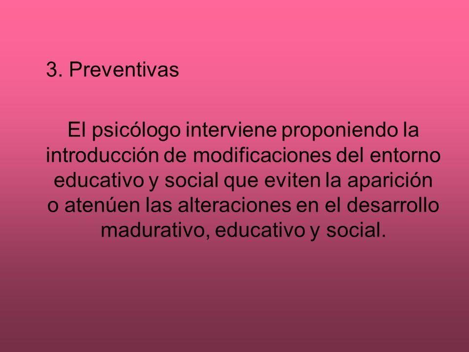 3. Preventivas El psicólogo interviene proponiendo la introducción de modificaciones del entorno educativo y social que eviten la aparición o atenúen
