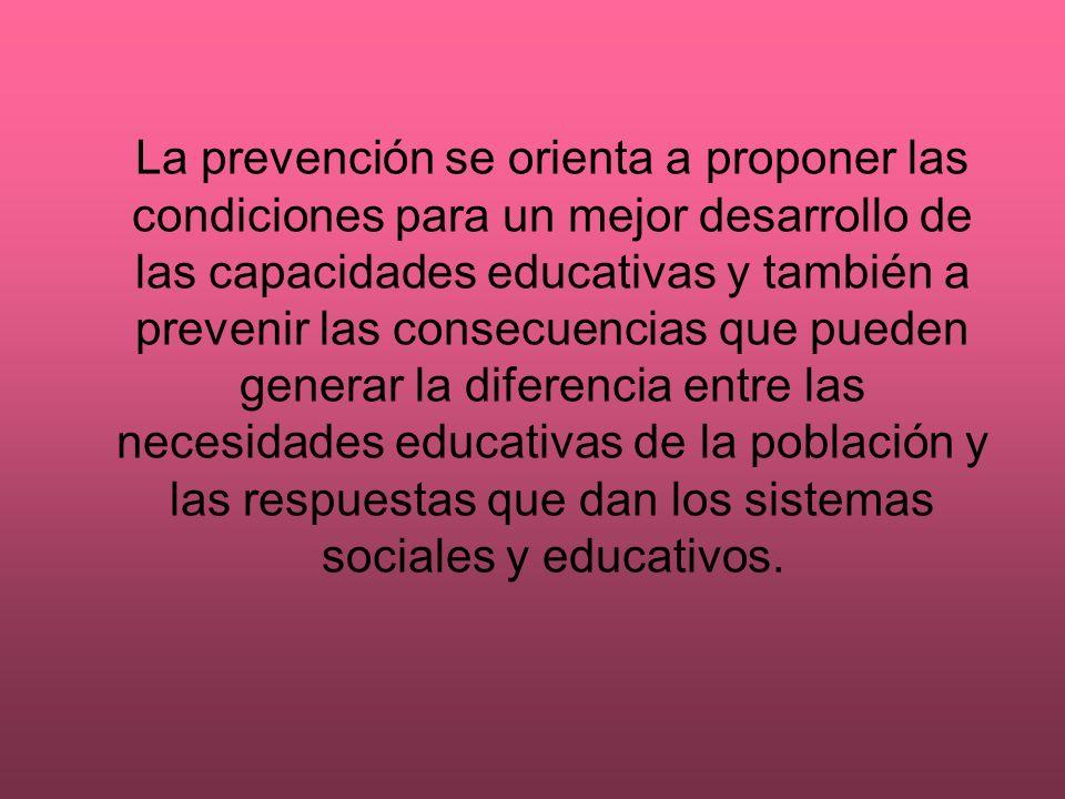 La prevención se orienta a proponer las condiciones para un mejor desarrollo de las capacidades educativas y también a prevenir las consecuencias que