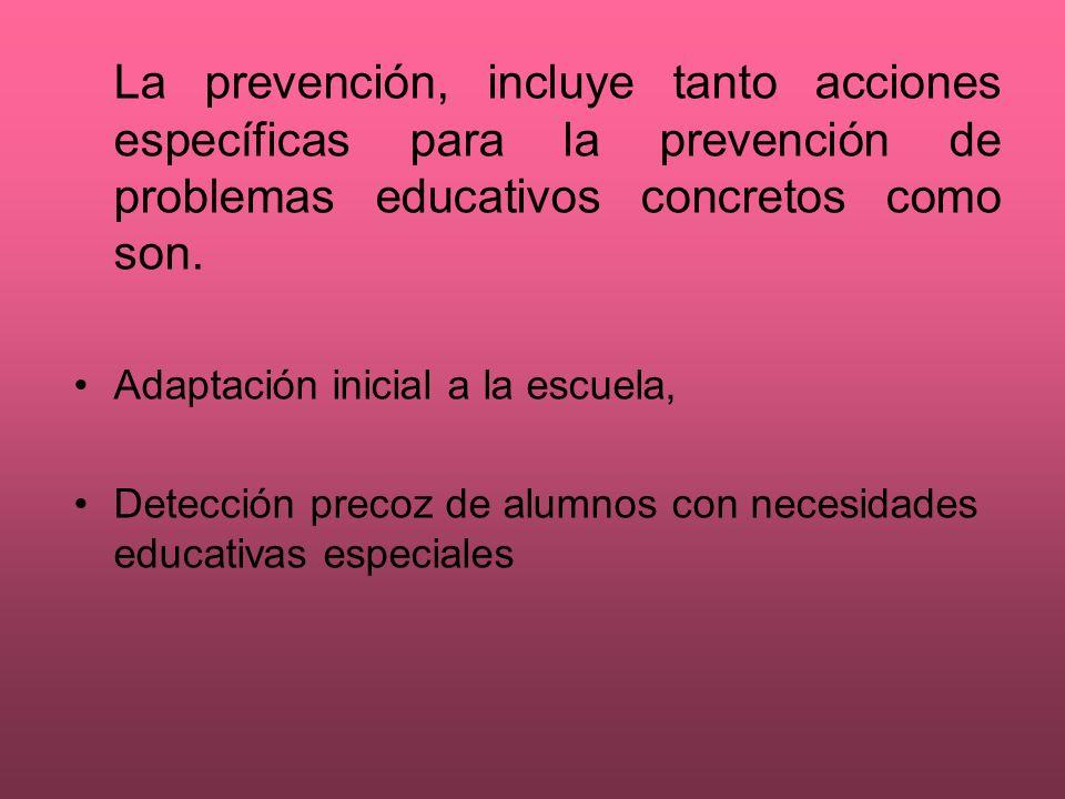 La prevención, incluye tanto acciones específicas para la prevención de problemas educativos concretos como son. Adaptación inicial a la escuela, Dete