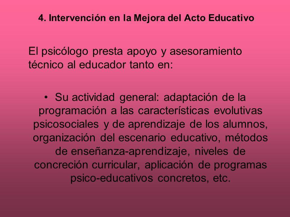 4. Intervención en la Mejora del Acto Educativo El psicólogo presta apoyo y asesoramiento técnico al educador tanto en: Su actividad general: adaptaci