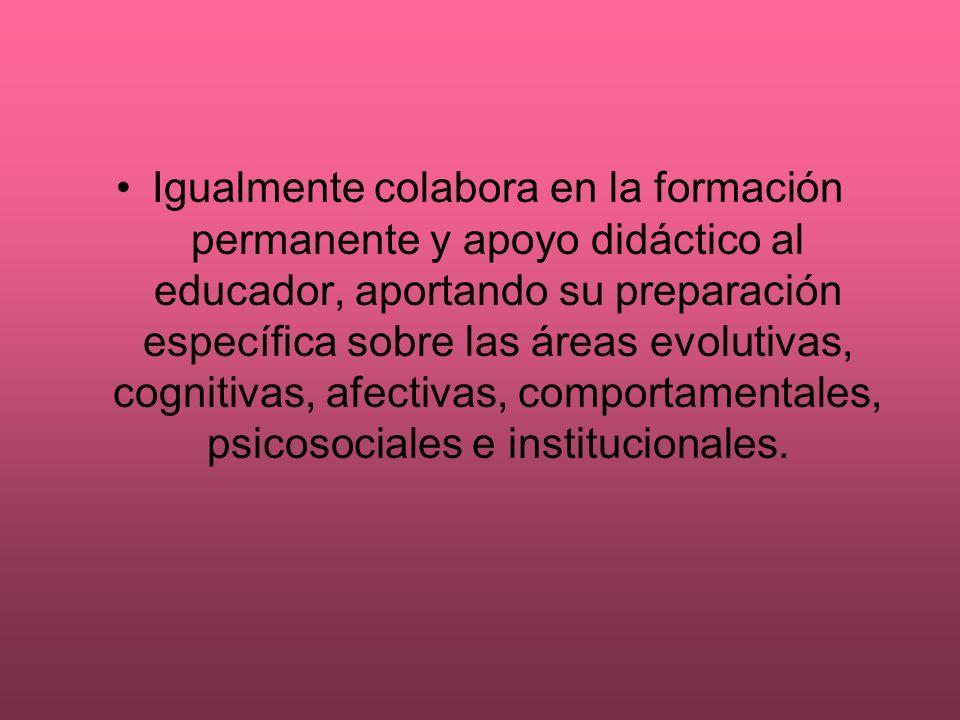 Igualmente colabora en la formación permanente y apoyo didáctico al educador, aportando su preparación específica sobre las áreas evolutivas, cognitiv