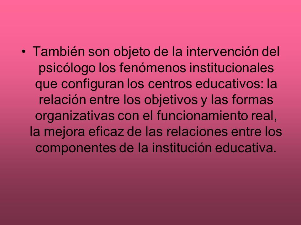 También son objeto de la intervención del psicólogo los fenómenos institucionales que configuran los centros educativos: la relación entre los objetiv